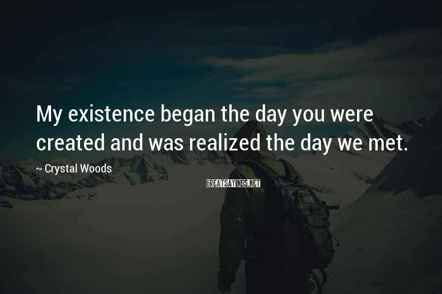 Crystal Woods Sayings: My existence began the day you were created and was realized the day we met.