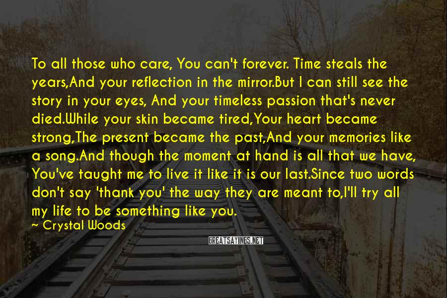 Crystal Woods Sayings: To all those who care, You can't forever. Time steals the years,And your reflection in