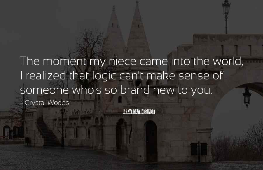 Crystal Woods Sayings: The moment my niece came into the world, I realized that logic can't make sense