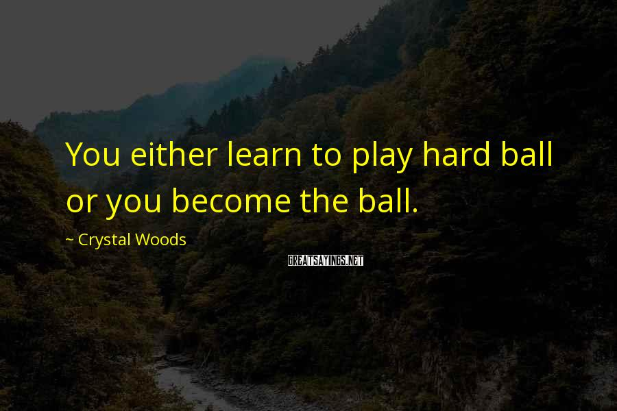 Crystal Woods Sayings: You either learn to play hard ball or you become the ball.