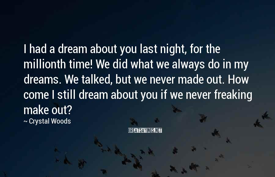 Crystal Woods Sayings: I had a dream about you last night, for the millionth time! We did what