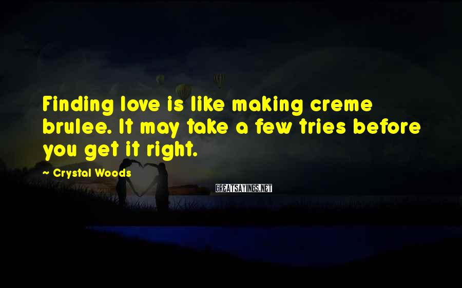 Crystal Woods Sayings: Finding love is like making creme brulee. It may take a few tries before you