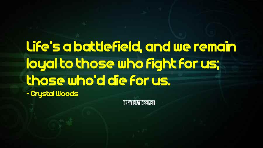 Crystal Woods Sayings: Life's a battlefield, and we remain loyal to those who fight for us; those who'd