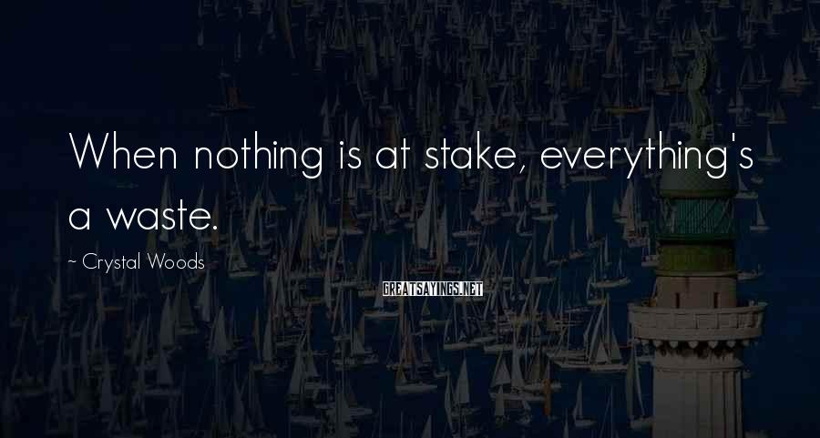 Crystal Woods Sayings: When nothing is at stake, everything's a waste.