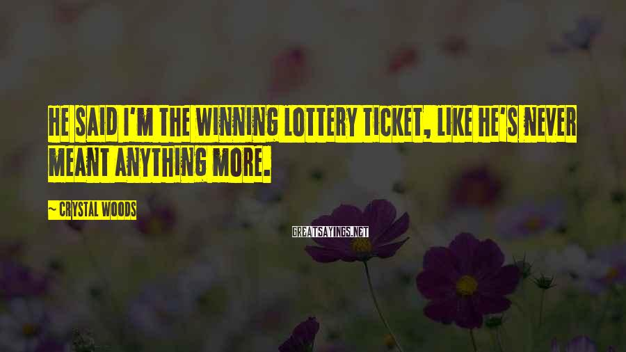 Crystal Woods Sayings: He said I'm the winning lottery ticket, like he's never meant anything more.
