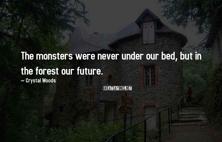 Crystal Woods Sayings: The monsters were never under our bed, but in the forest our future.