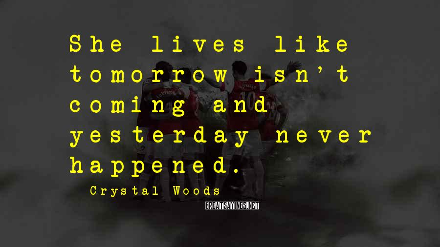 Crystal Woods Sayings: She lives like tomorrow isn't coming and yesterday never happened.