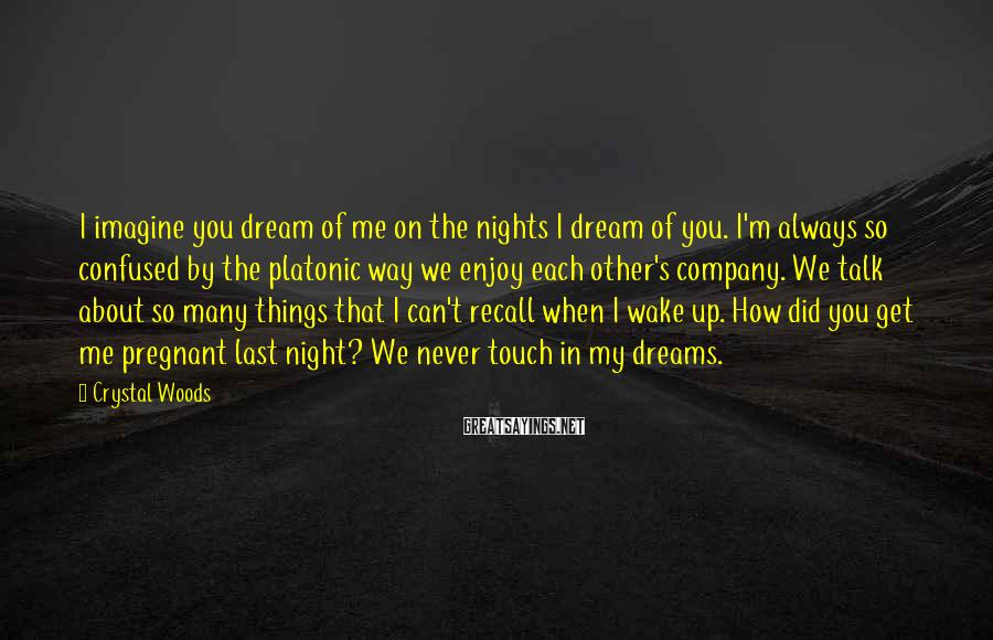 Crystal Woods Sayings: I imagine you dream of me on the nights I dream of you. I'm always