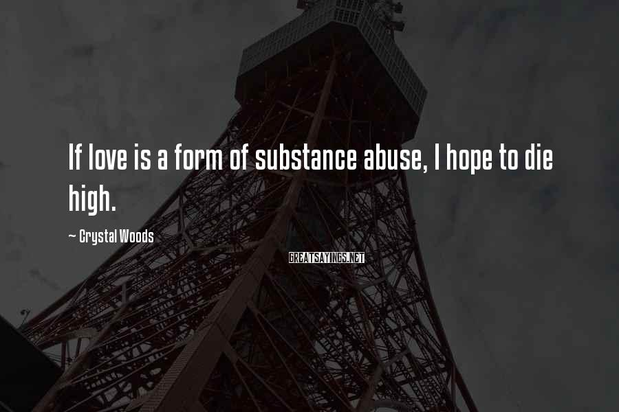 Crystal Woods Sayings: If love is a form of substance abuse, I hope to die high.