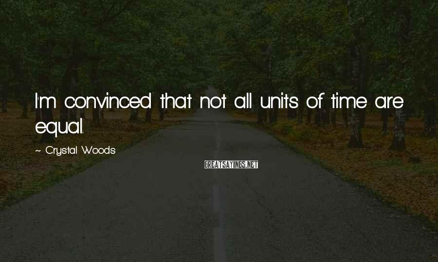 Crystal Woods Sayings: I'm convinced that not all units of time are equal.