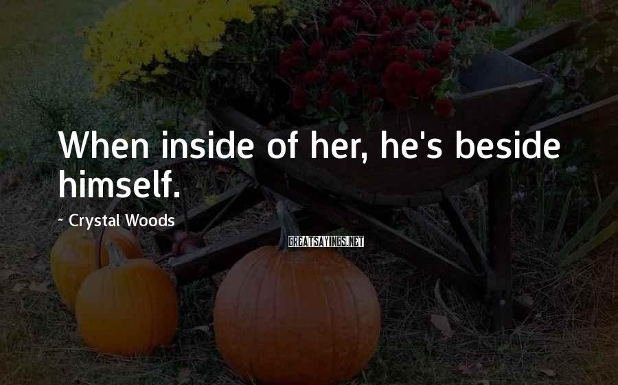 Crystal Woods Sayings: When inside of her, he's beside himself.