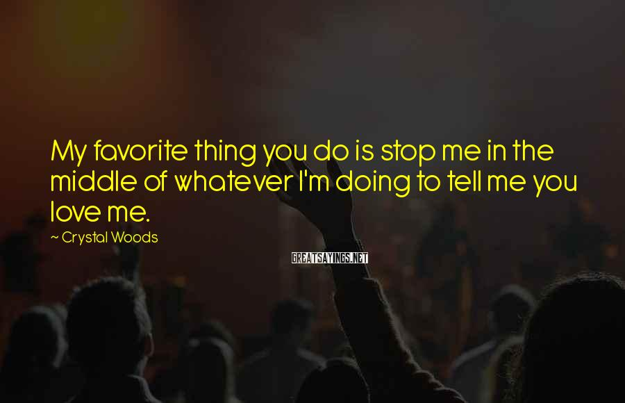Crystal Woods Sayings: My favorite thing you do is stop me in the middle of whatever I'm doing