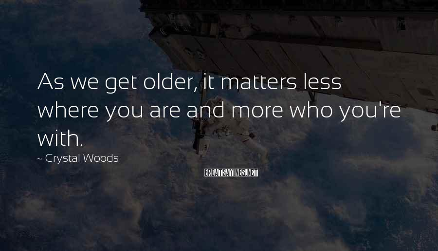 Crystal Woods Sayings: As we get older, it matters less where you are and more who you're with.