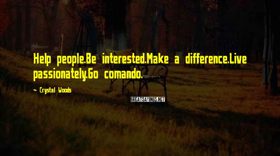 Crystal Woods Sayings: Help people.Be interested.Make a difference.Live passionately.Go comando.