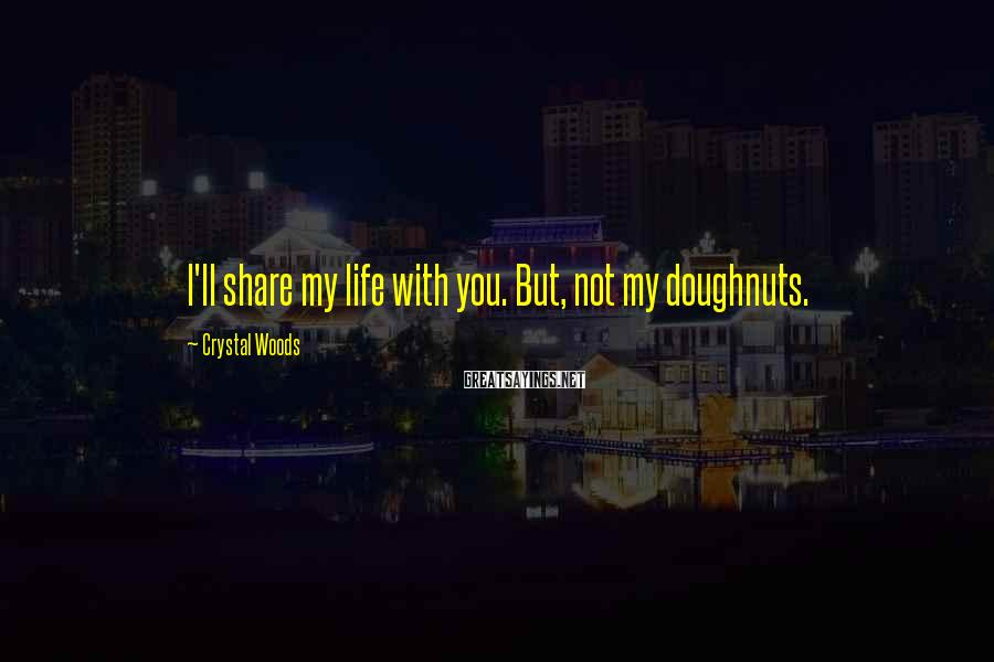 Crystal Woods Sayings: I'll share my life with you. But, not my doughnuts.