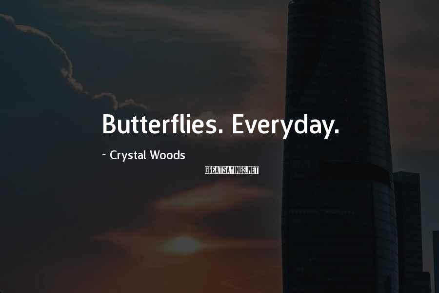 Crystal Woods Sayings: Butterflies. Everyday.