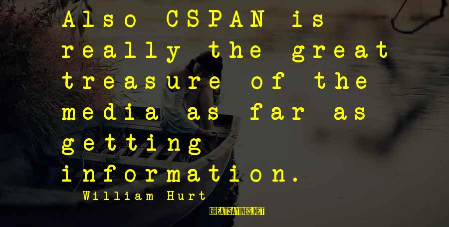 Cspan Sayings By William Hurt: Also CSPAN is really the great treasure of the media as far as getting information.