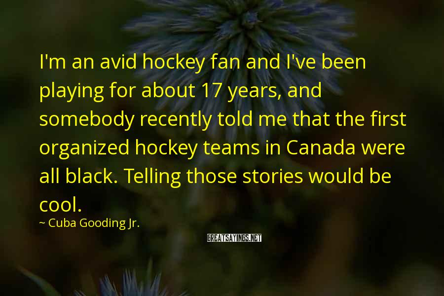 Cuba Gooding Jr. Sayings: I'm an avid hockey fan and I've been playing for about 17 years, and somebody