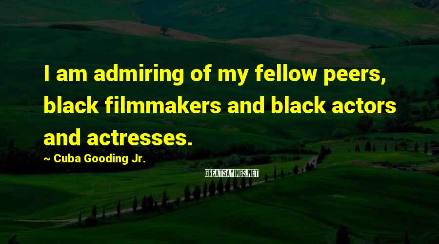 Cuba Gooding Jr. Sayings: I am admiring of my fellow peers, black filmmakers and black actors and actresses.