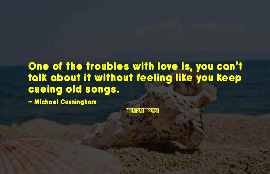 Cueing Sayings By Michael Cunningham: One of the troubles with love is, you can't talk about it without feeling like
