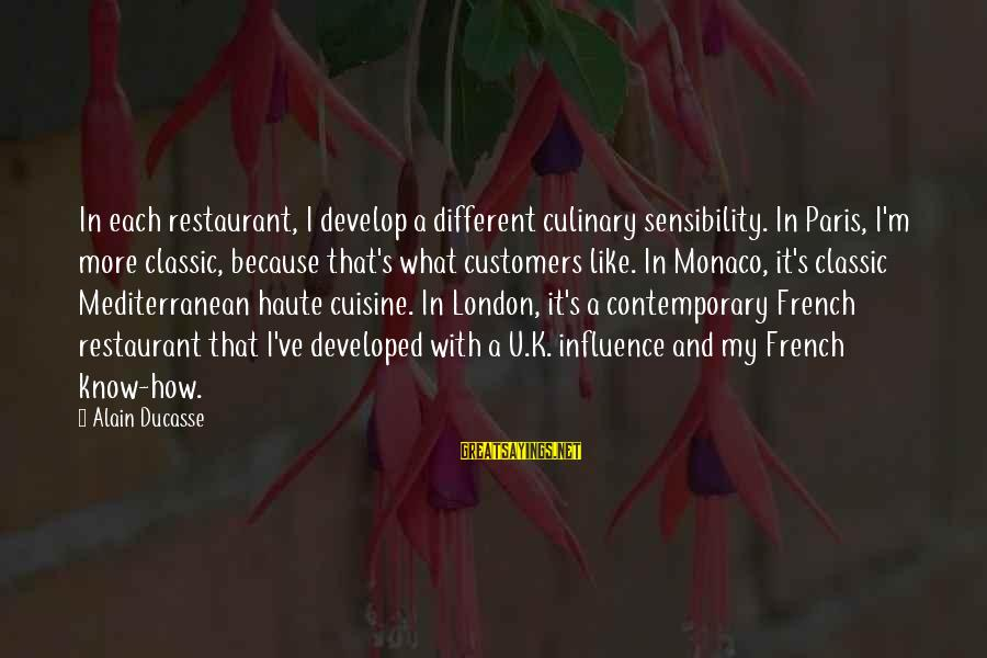 Cuisine's Sayings By Alain Ducasse: In each restaurant, I develop a different culinary sensibility. In Paris, I'm more classic, because