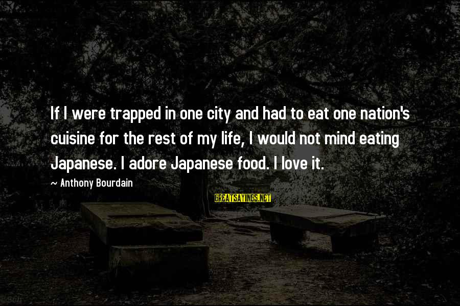 Cuisine's Sayings By Anthony Bourdain: If I were trapped in one city and had to eat one nation's cuisine for