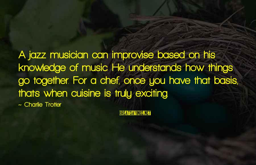 Cuisine's Sayings By Charlie Trotter: A jazz musician can improvise based on his knowledge of music. He understands how things