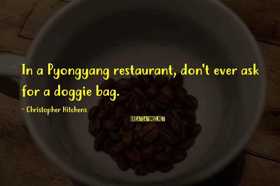 Cuisine's Sayings By Christopher Hitchens: In a Pyongyang restaurant, don't ever ask for a doggie bag.