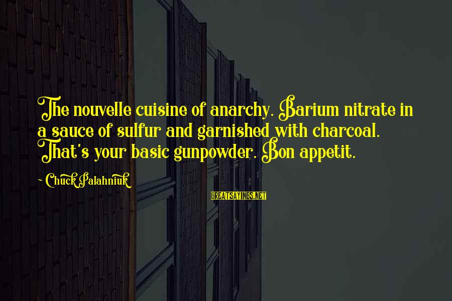 Cuisine's Sayings By Chuck Palahniuk: The nouvelle cuisine of anarchy. Barium nitrate in a sauce of sulfur and garnished with