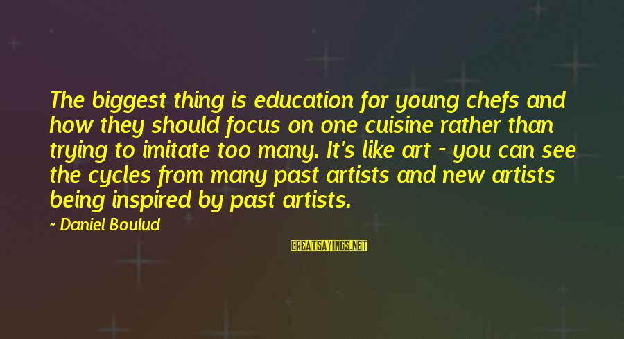 Cuisine's Sayings By Daniel Boulud: The biggest thing is education for young chefs and how they should focus on one