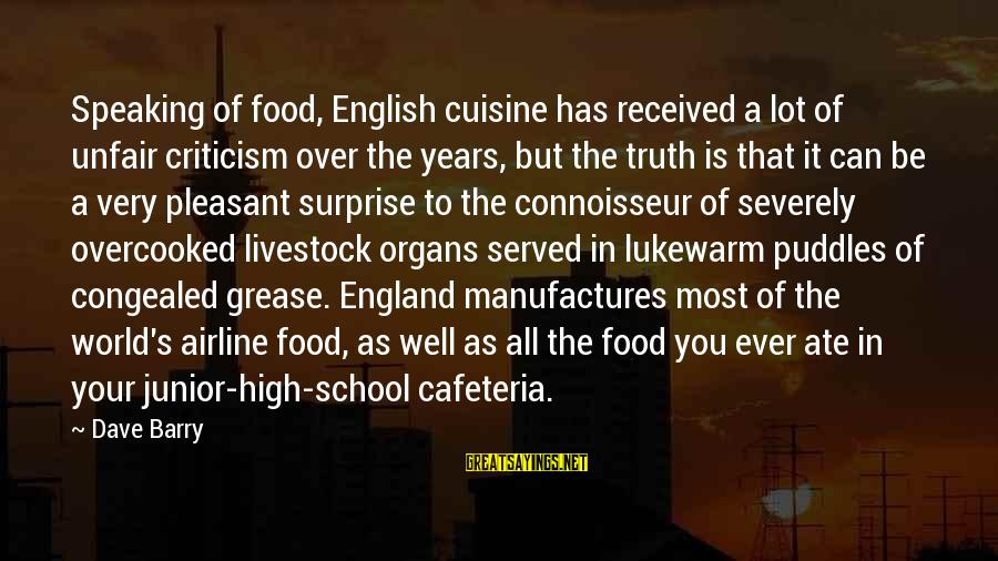 Cuisine's Sayings By Dave Barry: Speaking of food, English cuisine has received a lot of unfair criticism over the years,