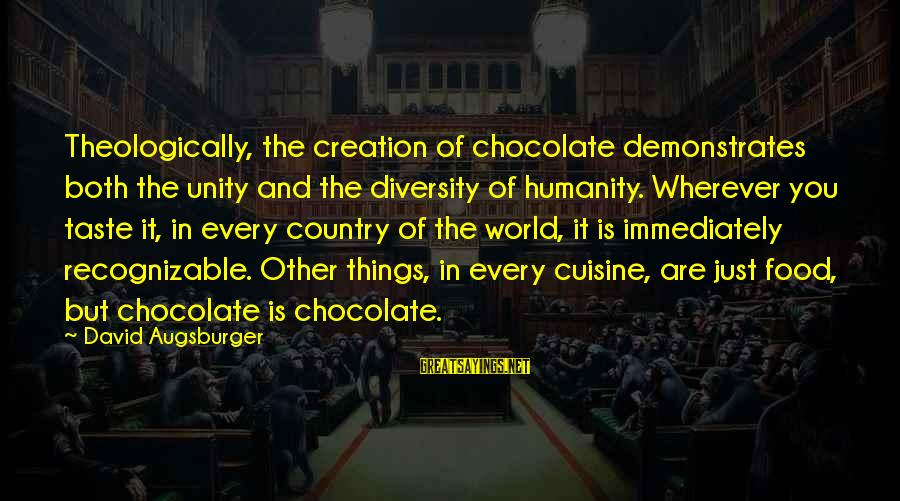 Cuisine's Sayings By David Augsburger: Theologically, the creation of chocolate demonstrates both the unity and the diversity of humanity. Wherever