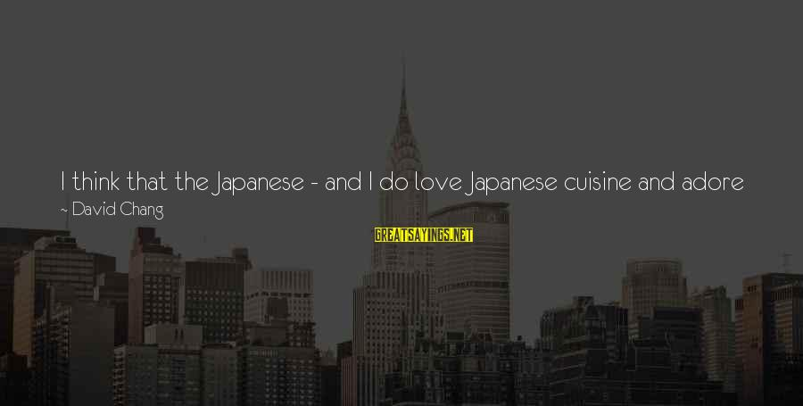 Cuisine's Sayings By David Chang: I think that the Japanese - and I do love Japanese cuisine and adore Japanese