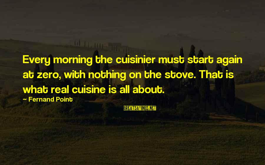 Cuisine's Sayings By Fernand Point: Every morning the cuisinier must start again at zero, with nothing on the stove. That