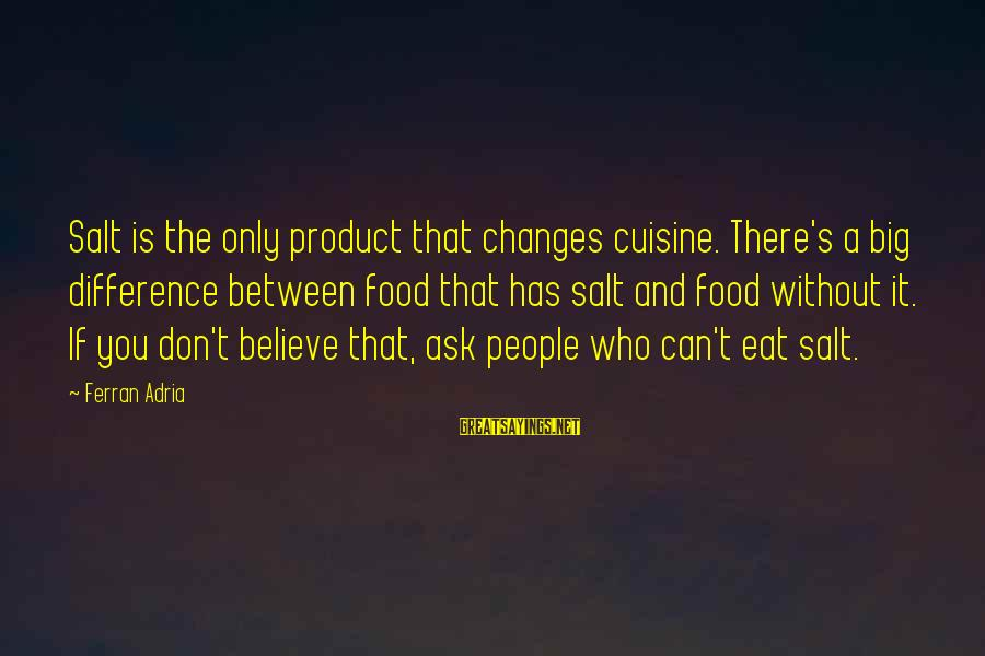Cuisine's Sayings By Ferran Adria: Salt is the only product that changes cuisine. There's a big difference between food that