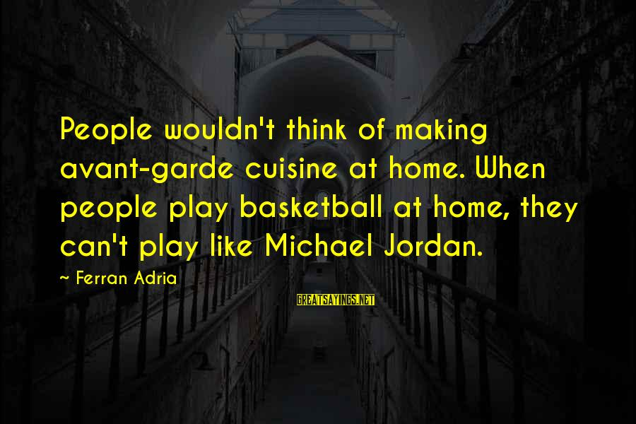 Cuisine's Sayings By Ferran Adria: People wouldn't think of making avant-garde cuisine at home. When people play basketball at home,