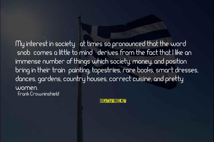 Cuisine's Sayings By Frank Crowninshield: My interest in society - at times so pronounced that the word 'snob' comes a