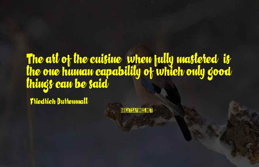 Cuisine's Sayings By Friedrich Durrenmatt: The art of the cuisine, when fully mastered, is the one human capability of which