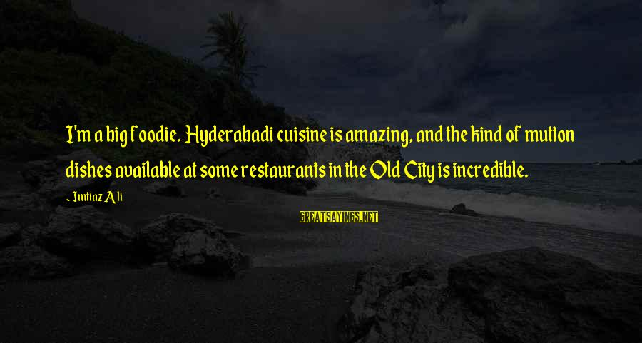 Cuisine's Sayings By Imtiaz Ali: I'm a big foodie. Hyderabadi cuisine is amazing, and the kind of mutton dishes available