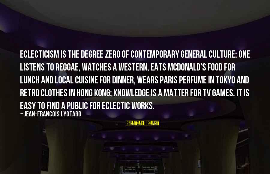 Cuisine's Sayings By Jean-Francois Lyotard: Eclecticism is the degree zero of contemporary general culture: one listens to reggae, watches a
