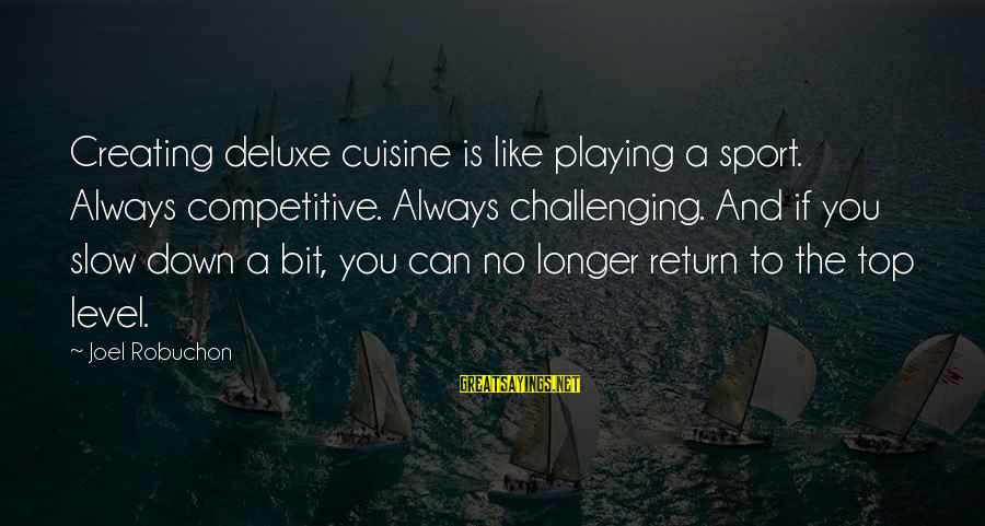 Cuisine's Sayings By Joel Robuchon: Creating deluxe cuisine is like playing a sport. Always competitive. Always challenging. And if you