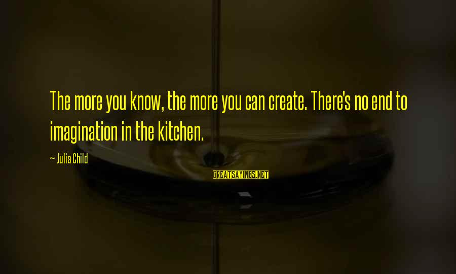 Cuisine's Sayings By Julia Child: The more you know, the more you can create. There's no end to imagination in
