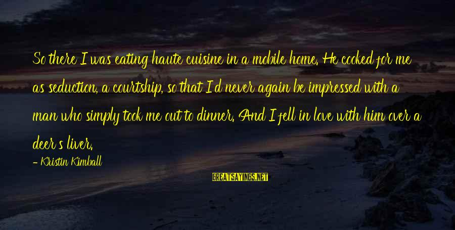 Cuisine's Sayings By Kristin Kimball: So there I was eating haute cuisine in a mobile home. He cooked for me
