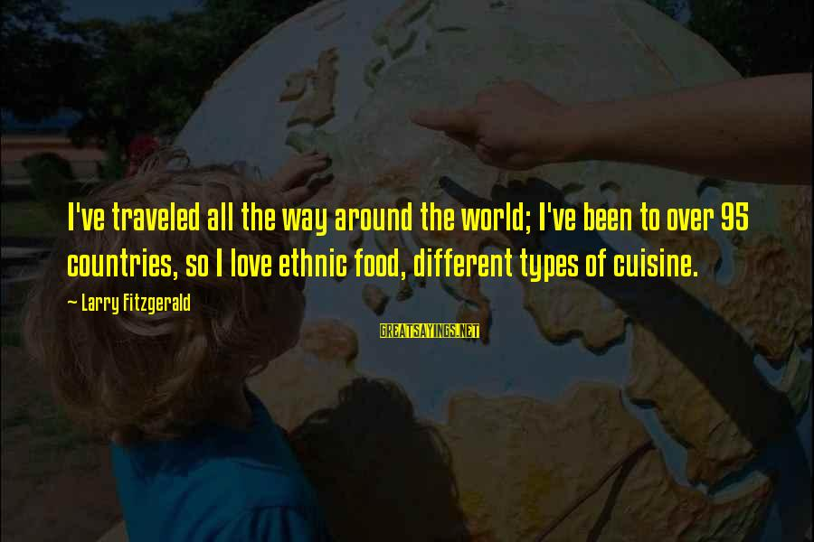 Cuisine's Sayings By Larry Fitzgerald: I've traveled all the way around the world; I've been to over 95 countries, so