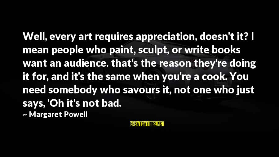 Cuisine's Sayings By Margaret Powell: Well, every art requires appreciation, doesn't it? I mean people who paint, sculpt, or write
