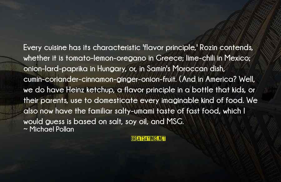 Cuisine's Sayings By Michael Pollan: Every cuisine has its characteristic 'flavor principle,' Rozin contends, whether it is tomato-lemon-oregano in Greece;