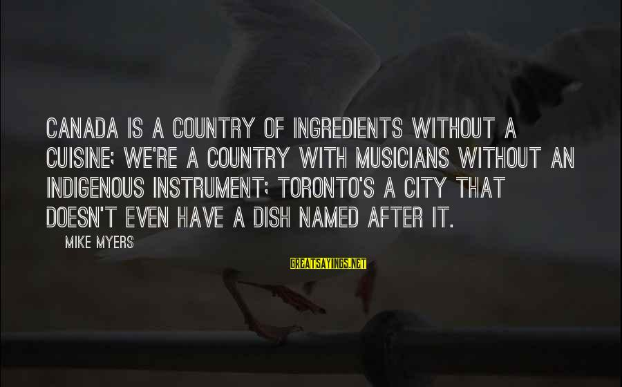 Cuisine's Sayings By Mike Myers: Canada is a country of ingredients without a cuisine; we're a country with musicians without