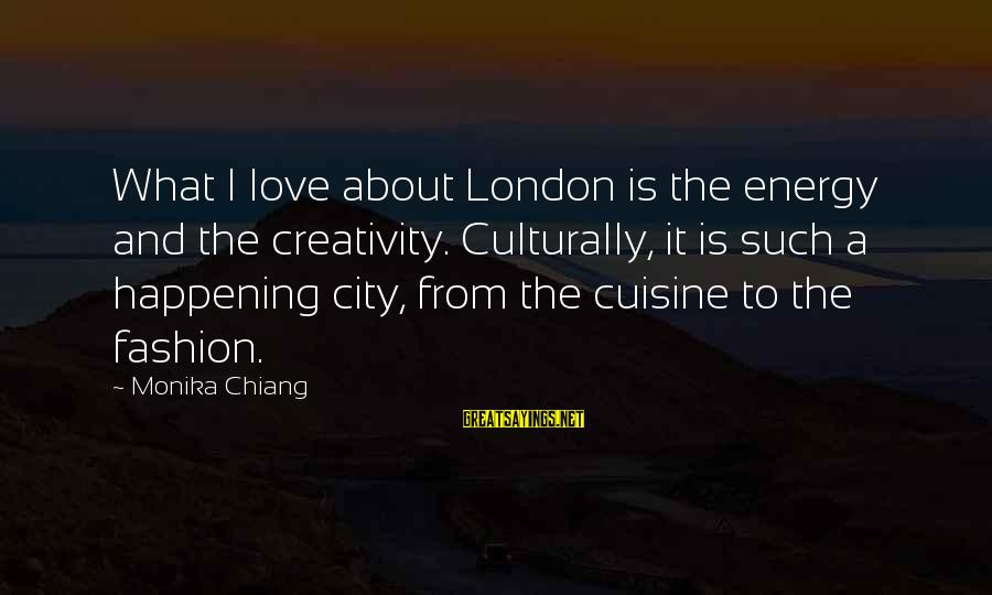 Cuisine's Sayings By Monika Chiang: What I love about London is the energy and the creativity. Culturally, it is such