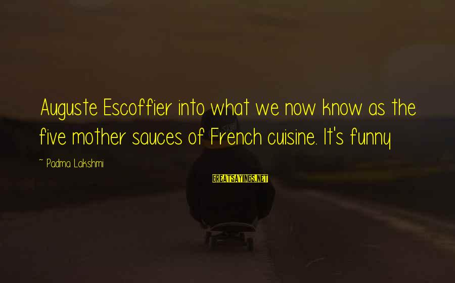 Cuisine's Sayings By Padma Lakshmi: Auguste Escoffier into what we now know as the five mother sauces of French cuisine.