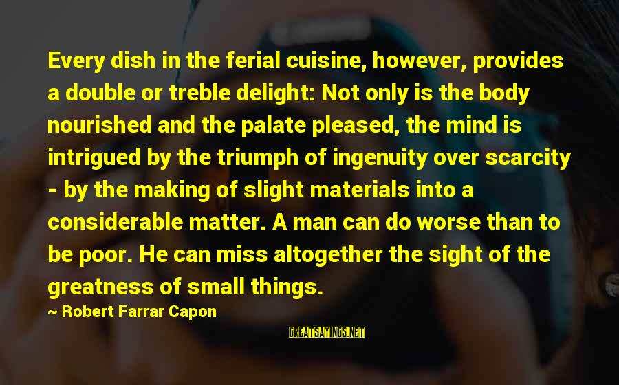 Cuisine's Sayings By Robert Farrar Capon: Every dish in the ferial cuisine, however, provides a double or treble delight: Not only